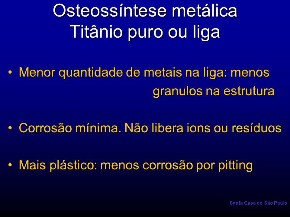 Santa Casa de São Paulo Osteossíntese metálica Titânio puro ou liga Menor quantidade de metais na liga: menosMenor quantidade de metais na liga: menos
