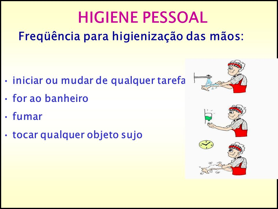 iniciar ou mudar de qualquer tarefa for ao banheiro fumar tocar qualquer objeto sujo HIGIENE PESSOAL Freqüência para higienização das mãos: