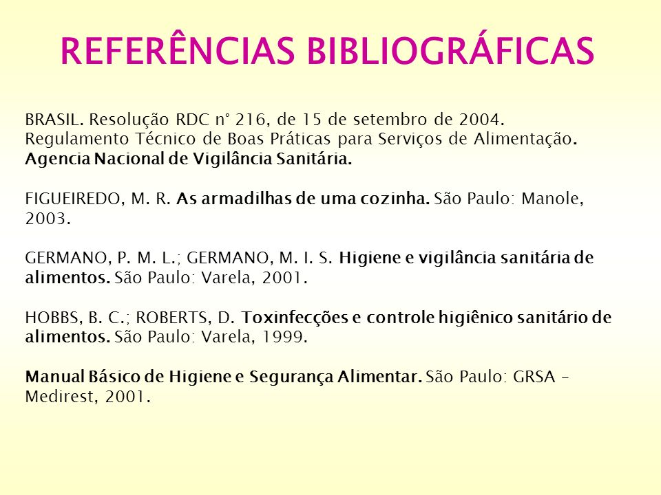 REFERÊNCIAS BIBLIOGRÁFICAS BRASIL. Resolução RDC n° 216, de 15 de setembro de 2004. Regulamento Técnico de Boas Práticas para Serviços de Alimentação.