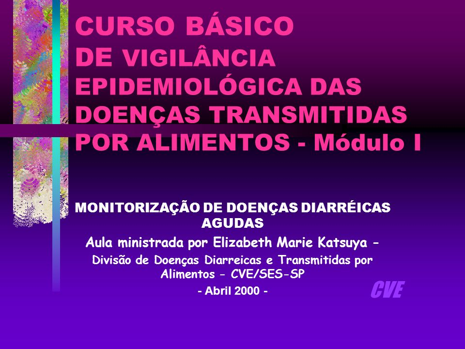 CURSO BÁSICO DE VIGILÂNCIA EPIDEMIOLÓGICA DAS DOENÇAS TRANSMITIDAS POR ALIMENTOS - Módulo I MONITORIZAÇÃO DE DOENÇAS DIARRÉICAS AGUDAS Aula ministrada