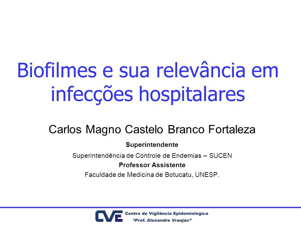 Biofilmes e sua relevância em infecções hospitalares Carlos Magno Castelo Branco Fortaleza Superintendente Superintendência de Controle de Endemias –