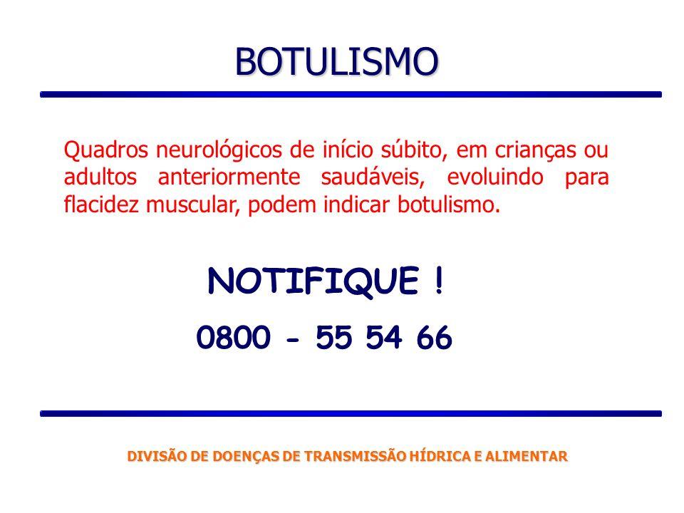 BOTULISMO NOTIFIQUE ! 0800 - 55 54 66 Quadros neurológicos de início súbito, em crianças ou adultos anteriormente saudáveis, evoluindo para flacidez m