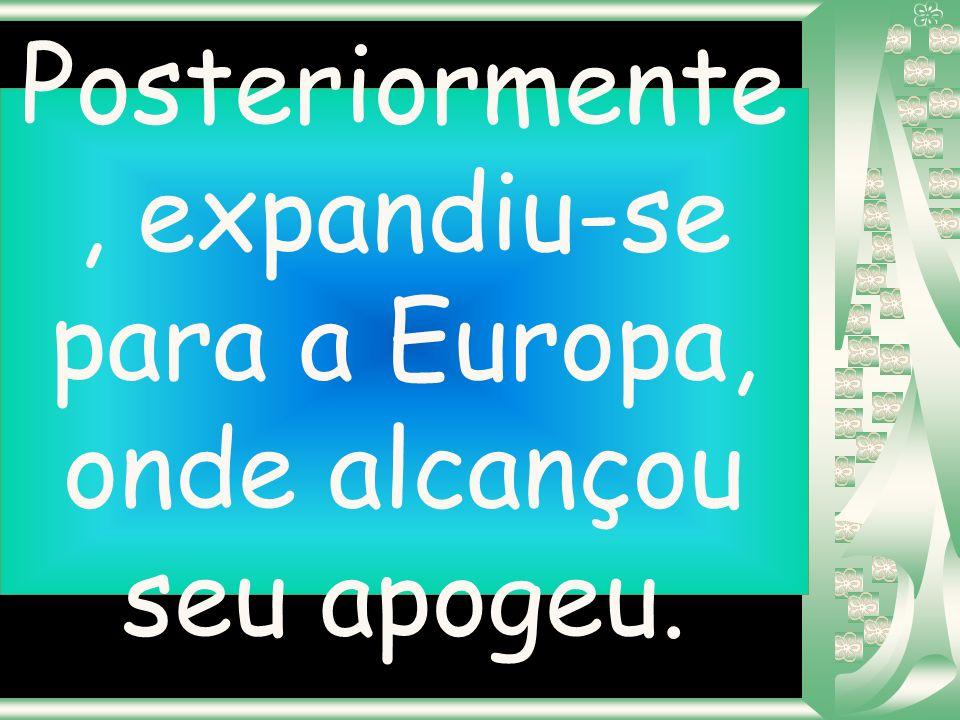 Posteriormente, expandiu-se para a Europa, onde alcançou seu apogeu.