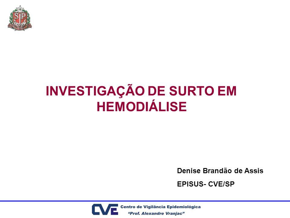 INVESTIGAÇÃO DE SURTO EM HEMODIÁLISE Denise Brandão de Assis EPISUS- CVE/SP