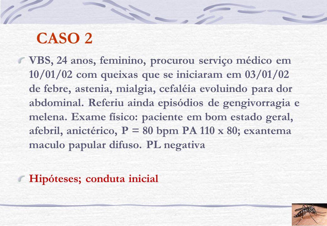 CASO 2 VBS, 24 anos, feminino, procurou serviço médico em 10/01/02 com queixas que se iniciaram em 03/01/02 de febre, astenia, mialgia, cefaléia evolu