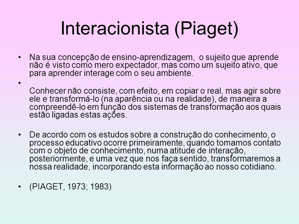 Interacionista (Piaget) Na sua concepção de ensino-aprendizagem, o sujeito que aprende não é visto como mero expectador, mas como um sujeito ativo, qu