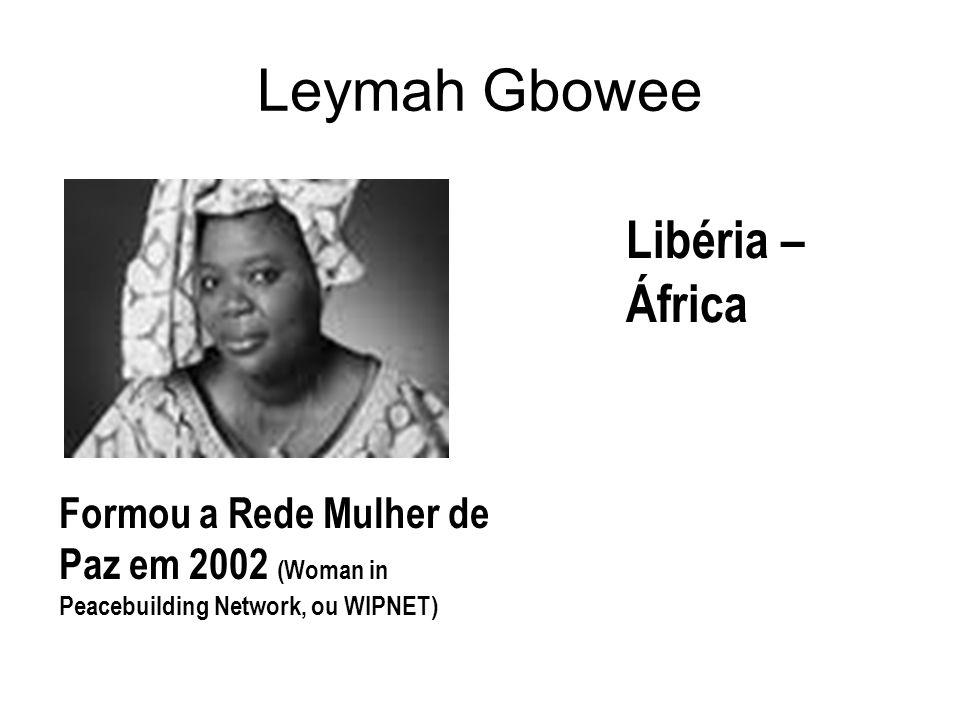 Leymah Gbowee Formou a Rede Mulher de Paz em 2002 (Woman in Peacebuilding Network, ou WIPNET) Libéria – África