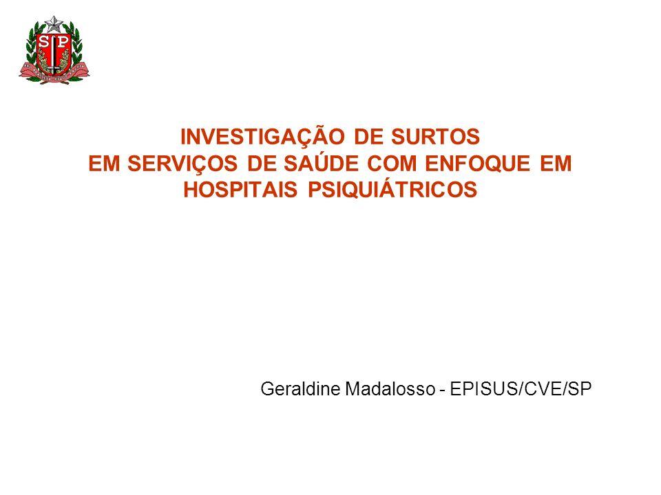INVESTIGAÇÃO DE SURTOS EM SERVIÇOS DE SAÚDE COM ENFOQUE EM HOSPITAIS PSIQUIÁTRICOS Geraldine Madalosso - EPISUS/CVE/SP