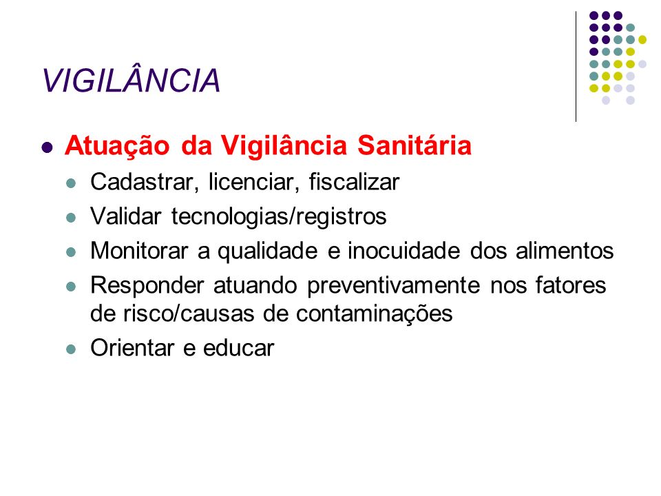 VIGILÂNCIA Atuação da Vigilância Sanitária Cadastrar, licenciar, fiscalizar Validar tecnologias/registros Monitorar a qualidade e inocuidade dos alime