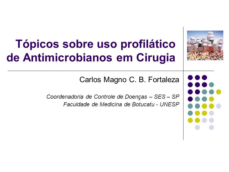 Tópicos sobre uso profilático de Antimicrobianos em Cirugia Carlos Magno C. B. Fortaleza Coordenadoria de Controle de Doenças – SES – SP Faculdade de