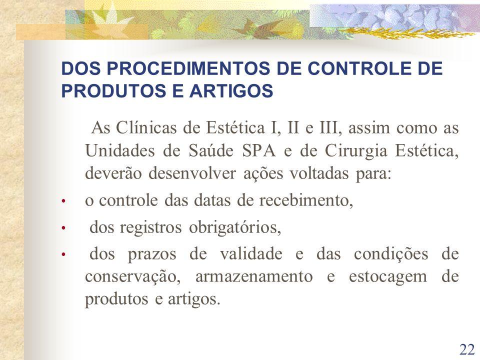 22 DOS PROCEDIMENTOS DE CONTROLE DE PRODUTOS E ARTIGOS As Clínicas de Estética I, II e III, assim como as Unidades de Saúde SPA e de Cirurgia Estética