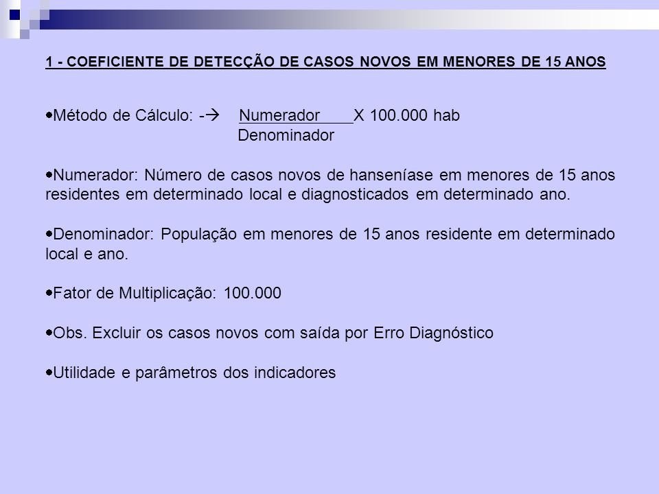 Método de Cálculo: - Numerador X 100.000 hab Denominador Numerador: Número de casos novos de hanseníase em menores de 15 anos residentes em determinad