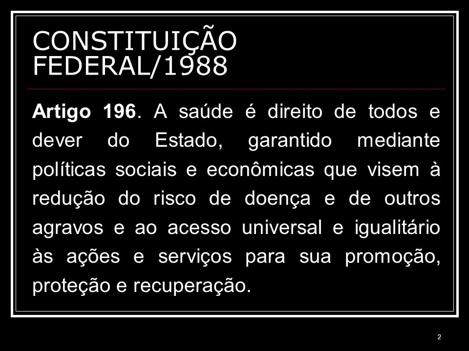 2 CONSTITUIÇÃO FEDERAL/1988 Artigo 196. A saúde é direito de todos e dever do Estado, garantido mediante políticas sociais e econômicas que visem à re