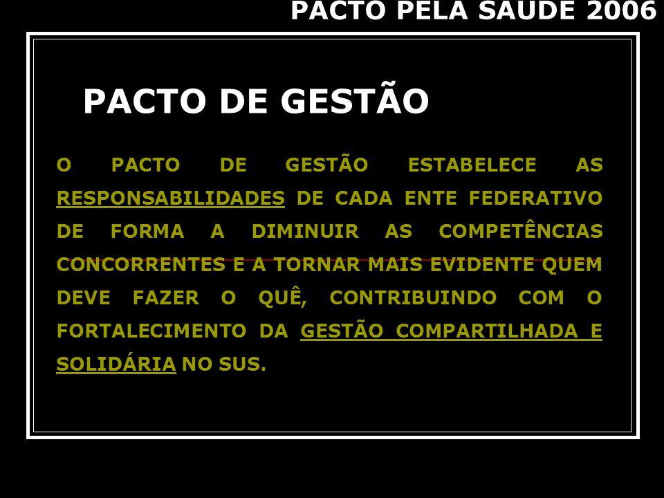 PACTO DE GESTÃO PACTO PELA SAÚDE 2006 O PACTO DE GESTÃO ESTABELECE AS RESPONSABILIDADES DE CADA ENTE FEDERATIVO DE FORMA A DIMINUIR AS COMPETÊNCIAS CO