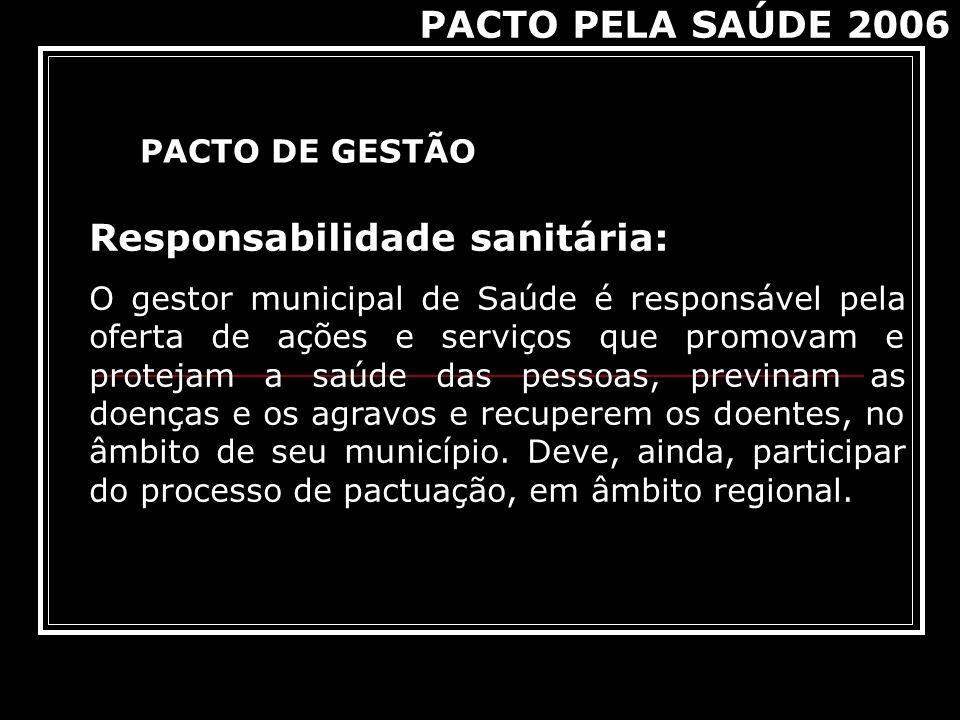 PACTO DE GESTÃO PACTO PELA SAÚDE 2006 Responsabilidade sanitária: O gestor municipal de Saúde é responsável pela oferta de ações e serviços que promov
