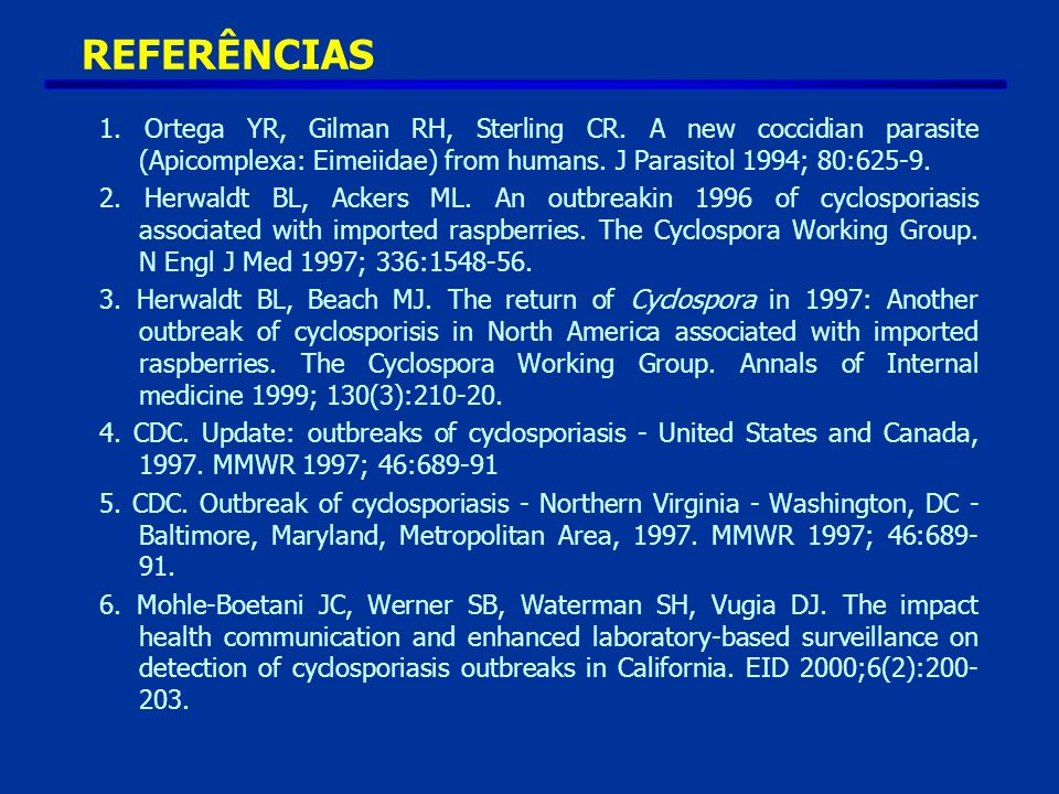 REFERÊNCIAS 1. Ortega YR, Gilman RH, Sterling CR. A new coccidian parasite (Apicomplexa: Eimeiidae) from humans. J Parasitol 1994; 80:625-9. 2. Herwal