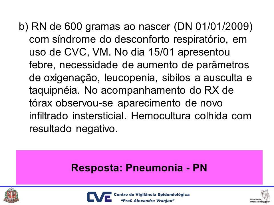 b) RN de 600 gramas ao nascer (DN 01/01/2009) com síndrome do desconforto respiratório, em uso de CVC, VM. No dia 15/01 apresentou febre, necessidade