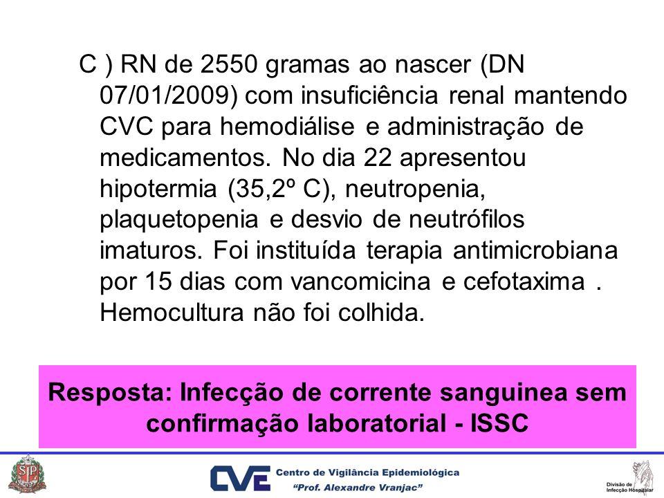 C ) RN de 2550 gramas ao nascer (DN 07/01/2009) com insuficiência renal mantendo CVC para hemodiálise e administração de medicamentos. No dia 22 apres