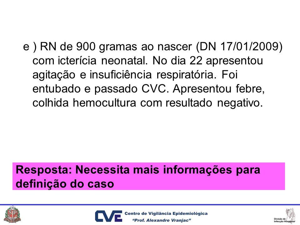 e ) RN de 900 gramas ao nascer (DN 17/01/2009) com icterícia neonatal. No dia 22 apresentou agitação e insuficiência respiratória. Foi entubado e pass