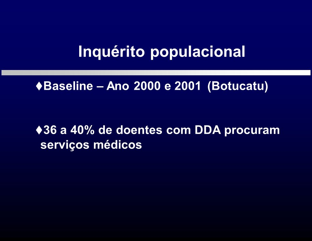 Inquérito populacional Baseline – Ano 2000 e 2001(Botucatu) 36 a 40% de doentes com DDA procuram serviços médicos