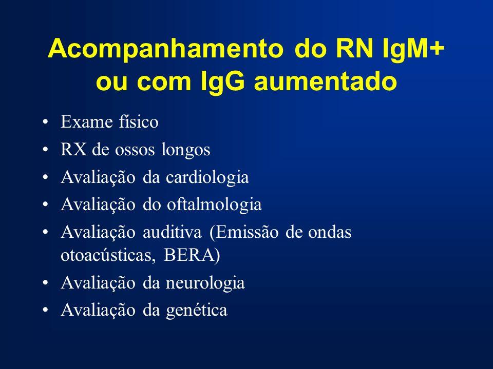 Acompanhamento do RN IgM+ ou com IgG aumentado Exame físico RX de ossos longos Avaliação da cardiologia Avaliação do oftalmologia Avaliação auditiva (