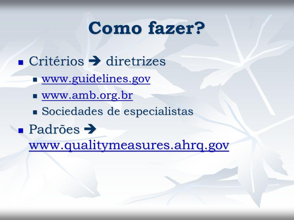 Como fazer? Critérios diretrizes Critérios diretrizes www.guidelines.gov www.guidelines.gov www.guidelines.gov www.amb.org.br www.amb.org.br www.amb.o