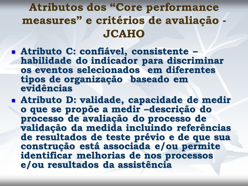 Atributos dos Core performance measures e critérios de avaliação - JCAHO Atributo C: confiável, consistente – habilidade do indicador para discriminar