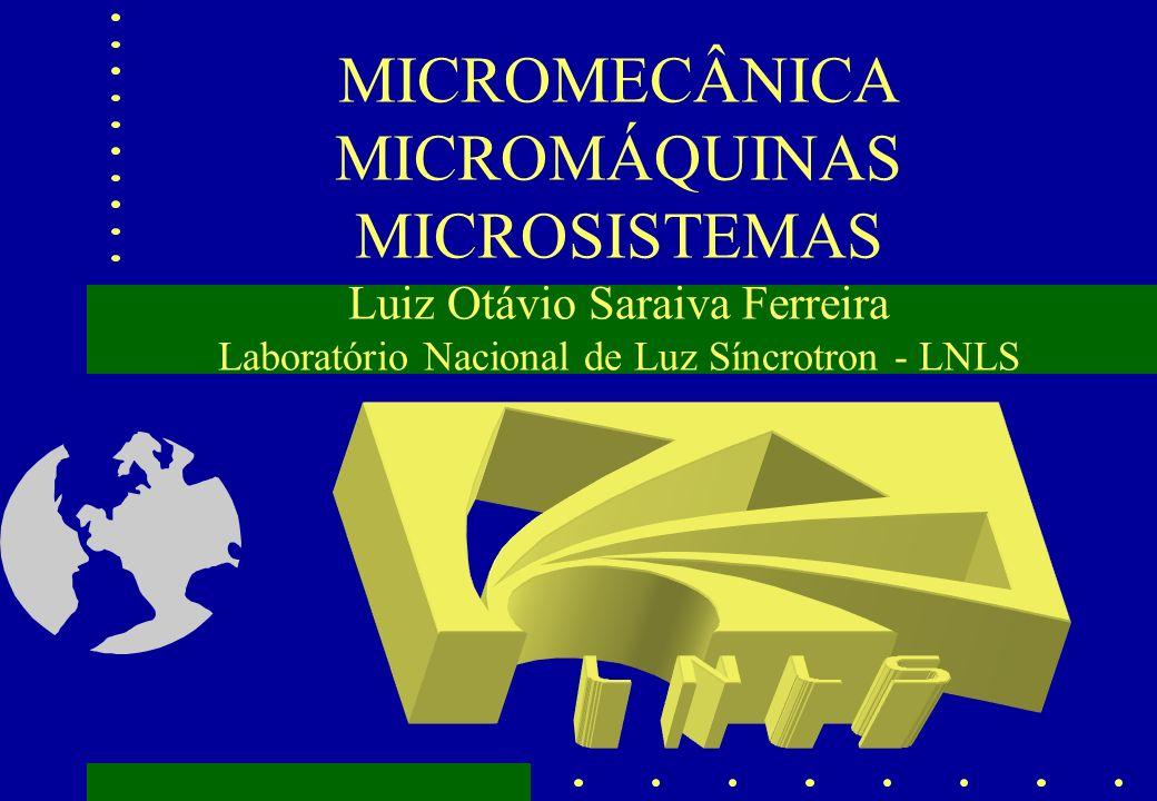 MICROMECÂNICA MICROMÁQUINAS MICROSISTEMAS Luiz Otávio Saraiva Ferreira Laboratório Nacional de Luz Síncrotron - LNLS