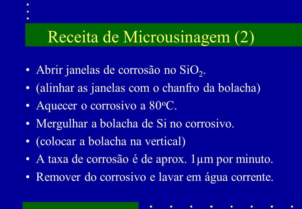 Receita de Microusinagem (2) Abrir janelas de corrosão no SiO 2. (alinhar as janelas com o chanfro da bolacha) Aquecer o corrosivo a 80 o C. Mergulhar