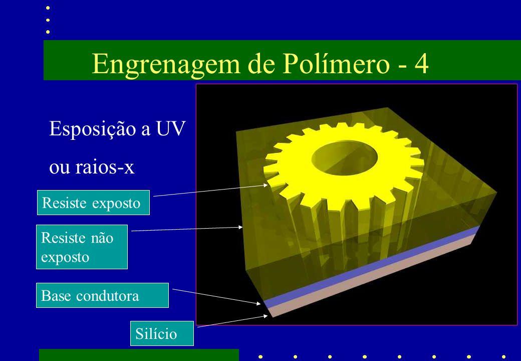 Engrenagem de Polímero - 4 Esposição a UV ou raios-x Resiste não exposto Base condutora Silício Resiste exposto