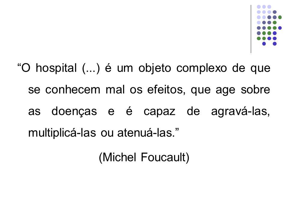 O hospital (...) é um objeto complexo de que se conhecem mal os efeitos, que age sobre as doenças e é capaz de agravá-las, multiplicá-las ou atenuá-la