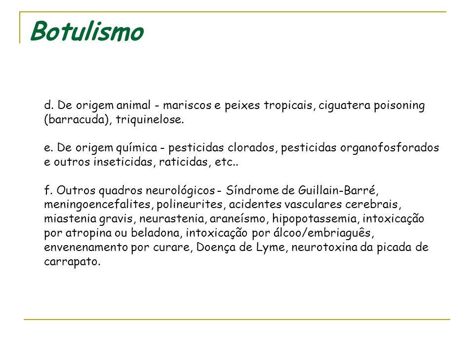 Botulismo Diagnóstico diferencial deve ser feito com as demais intoxicações e infecções de origem alimentar a seguir: a.Bacterianas - salmonelas, ente