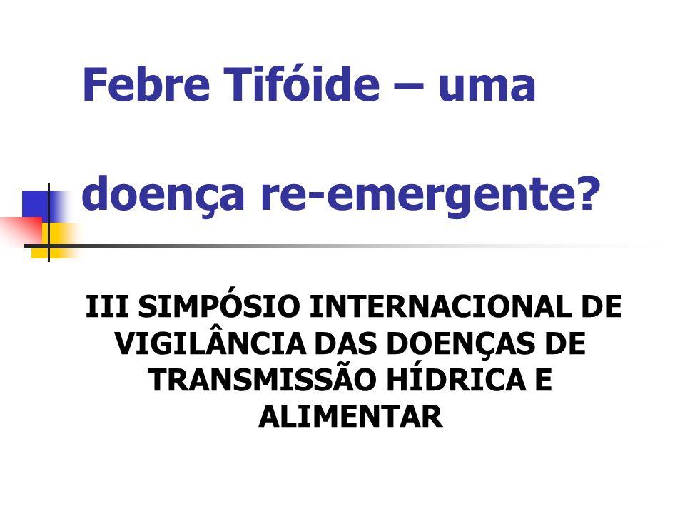 Febre Tifóide – uma doença re-emergente? III SIMPÓSIO INTERNACIONAL DE VIGILÂNCIA DAS DOENÇAS DE TRANSMISSÃO HÍDRICA E ALIMENTAR