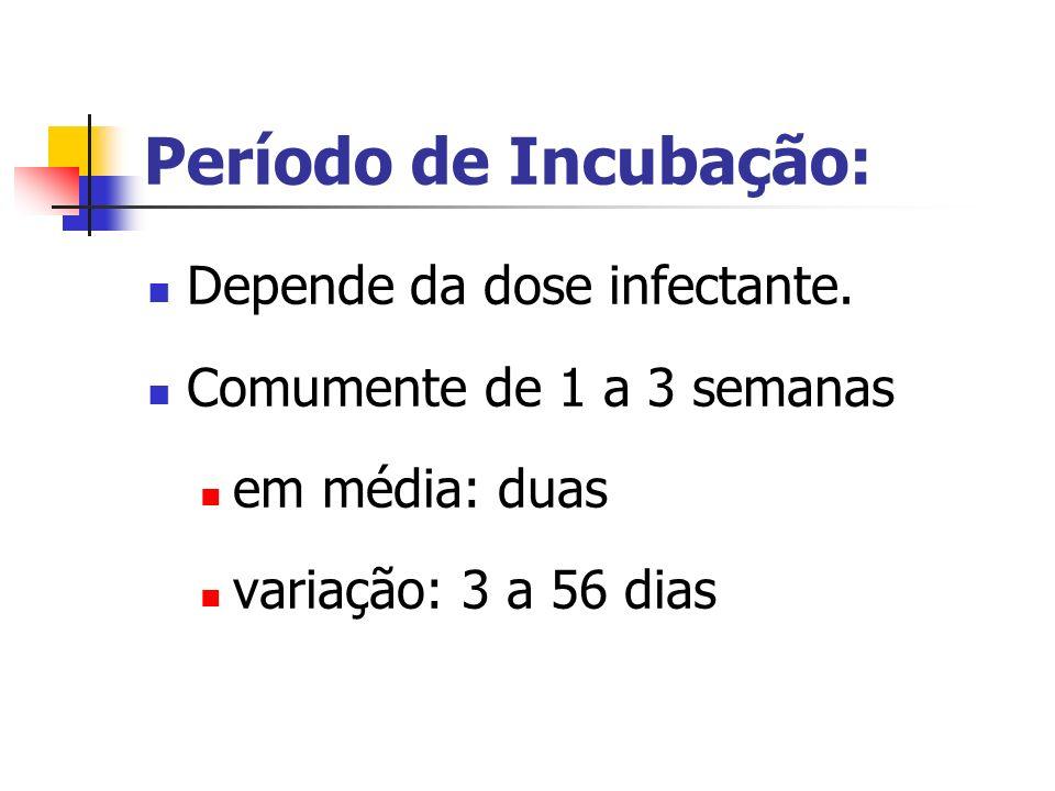 Período de Incubação: Depende da dose infectante. Comumente de 1 a 3 semanas em média: duas variação: 3 a 56 dias