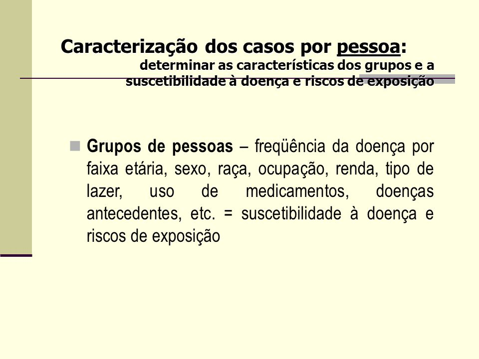 Grupos de pessoas – freqüência da doença por faixa etária, sexo, raça, ocupação, renda, tipo de lazer, uso de medicamentos, doenças antecedentes, etc.