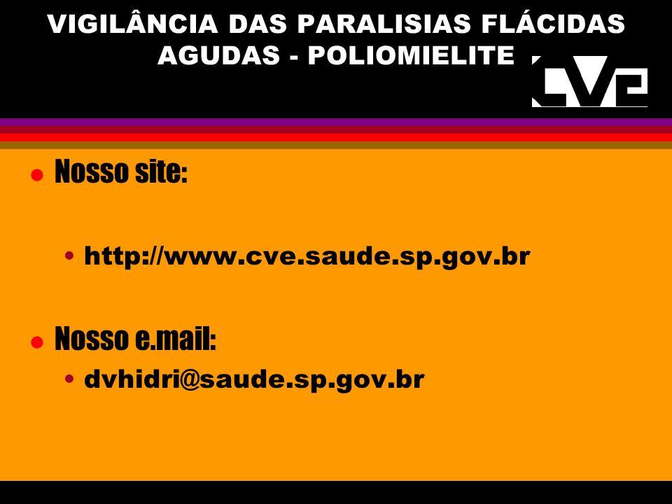 Nosso site: http://www.cve.saude.sp.gov.br Nosso e.mail: dvhidri@saude.sp.gov.br VIGILÂNCIA DAS PARALISIAS FLÁCIDAS AGUDAS - POLIOMIELITE
