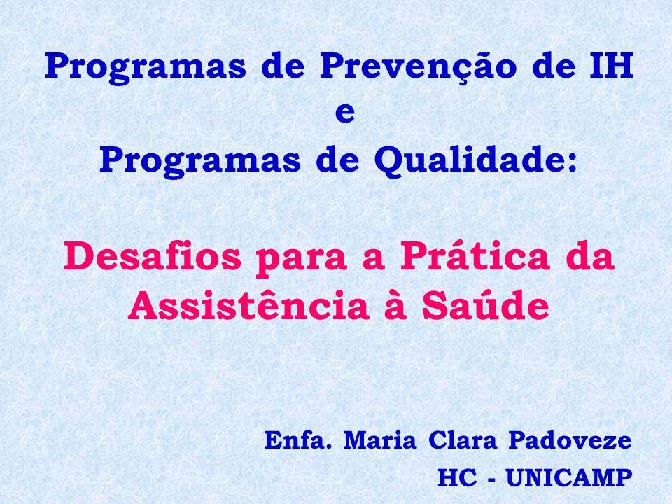 Programas de Prevenção de IH e Programas de Qualidade: Desafios para a Prática da Assistência à Saúde Enfa. Maria Clara Padoveze HC - UNICAMP
