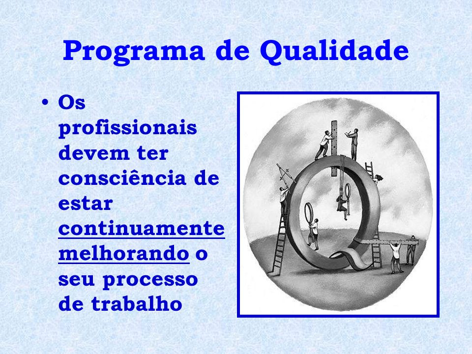 Os profissionais devem ter consciência de estar continuamente melhorando o seu processo de trabalho Programa de Qualidade