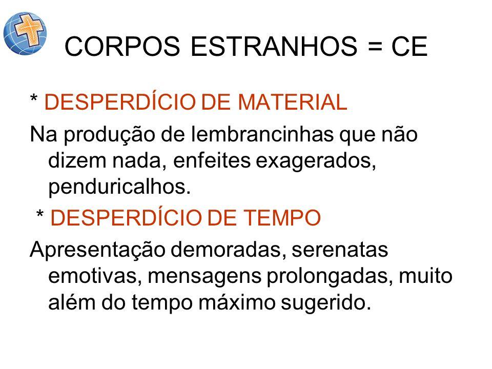 CORPOS ESTRANHOS = CE * DESPERDÍCIO DE MATERIAL Na produção de lembrancinhas que não dizem nada, enfeites exagerados, penduricalhos. * DESPERDÍCIO DE