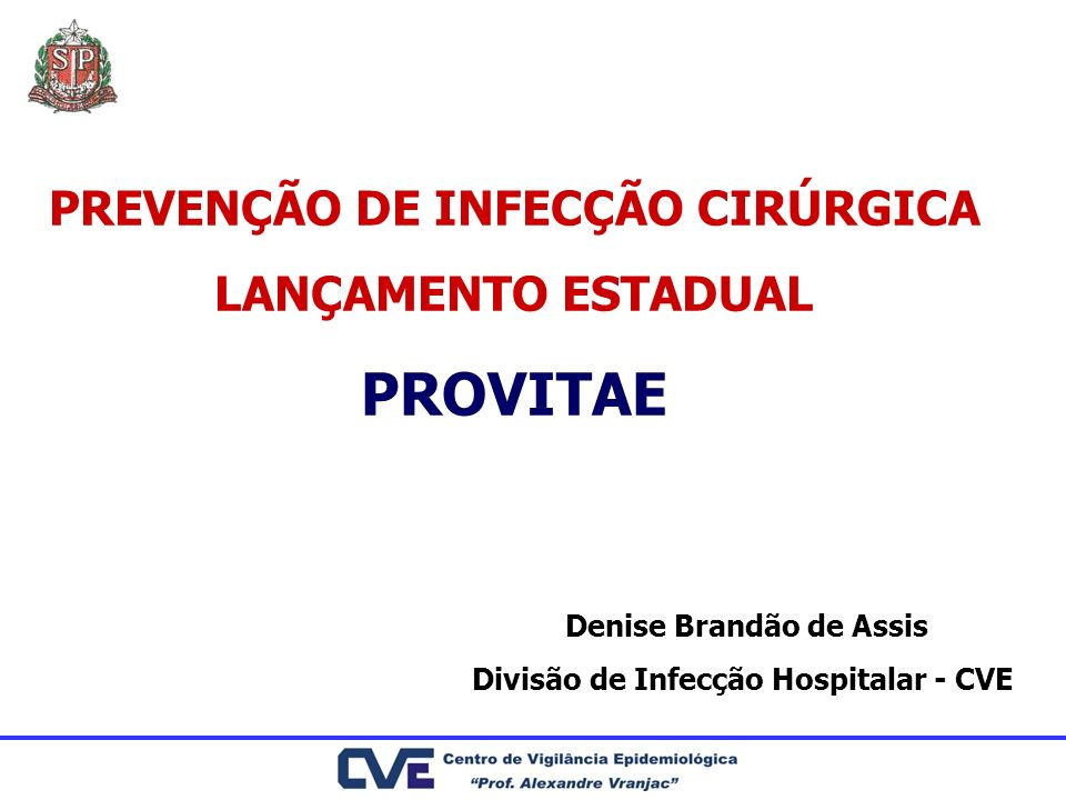 PREVENÇÃO DE INFECÇÃO CIRÚRGICA LANÇAMENTO ESTADUAL PROVITAE Denise Brandão de Assis Divisão de Infecção Hospitalar - CVE