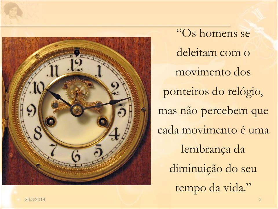 26/3/20143 Os homens se deleitam com o movimento dos ponteiros do relógio, mas não percebem que cada movimento é uma lembrança da diminuição do seu te