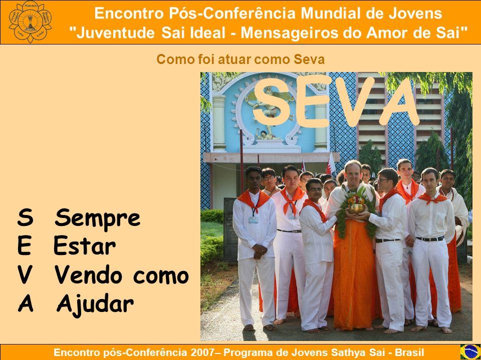 Encontro Pós-Conferência Mundial de Jovens Juventude Sai Ideal - Mensageiros do Amor de Sai Encontro pós-Conferência 2007– Programa de Jovens Sathya Sai - Brasil Como foi atuar como Seva S Sempre E Estar V Vendo como A Ajudar S EVA