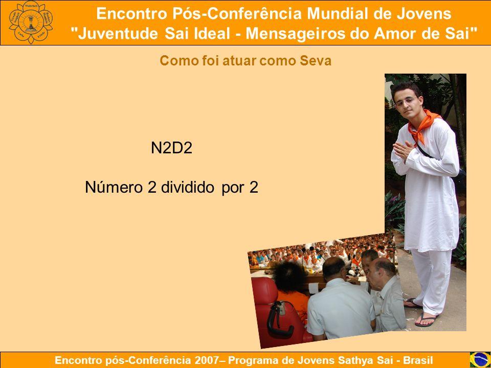 Encontro Pós-Conferência Mundial de Jovens Juventude Sai Ideal - Mensageiros do Amor de Sai Encontro pós-Conferência 2007– Programa de Jovens Sathya Sai - Brasil Como foi atuar como Seva N2D2 Número 2 dividido por 2