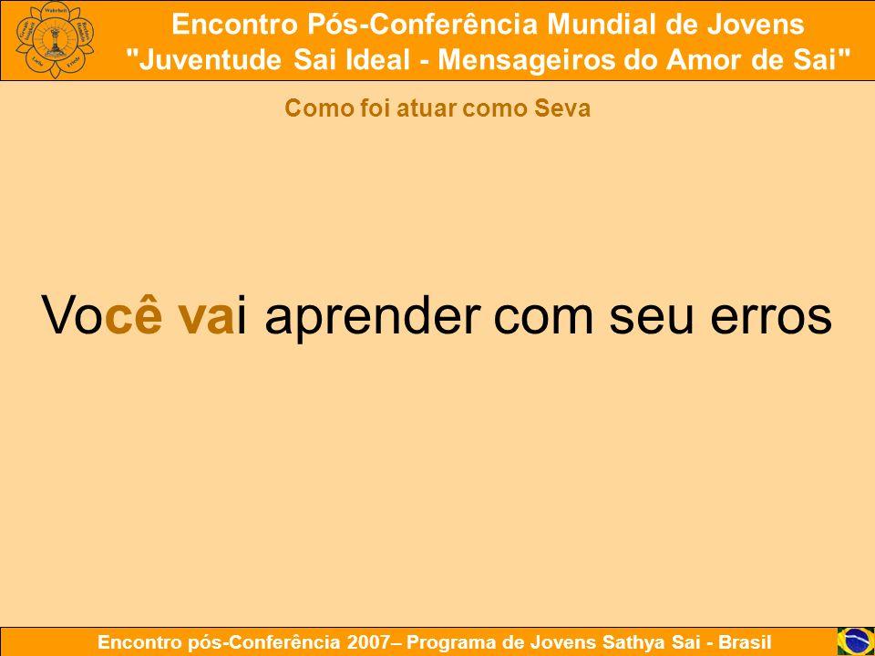 Encontro Pós-Conferência Mundial de Jovens Juventude Sai Ideal - Mensageiros do Amor de Sai Encontro pós-Conferência 2007– Programa de Jovens Sathya Sai - Brasil Como foi atuar como Seva Você vai aprender com seu erros