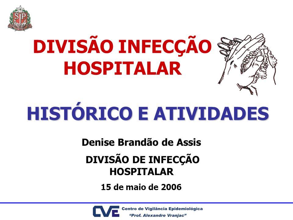 HISTÓRICO E ATIVIDADES Denise Brandão de Assis DIVISÃO DE INFECÇÃO HOSPITALAR 15 de maio de 2006 DIVISÃO INFECÇÃO HOSPITALAR