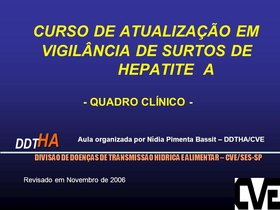 CURSO DE ATUALIZAÇÃO EM VIGILÂNCIA DE SURTOS DE HEPATITE A - QUADRO CLÍNICO - DIVISÃO DE DOENÇAS DE TRANSMISSÃO HÍDRICA E ALIMENTAR – CVE/SES-SP HA DDT Revisado em Novembro de 2006 Aula organizada por Nídia Pimenta Bassit – DDTHA/CVE