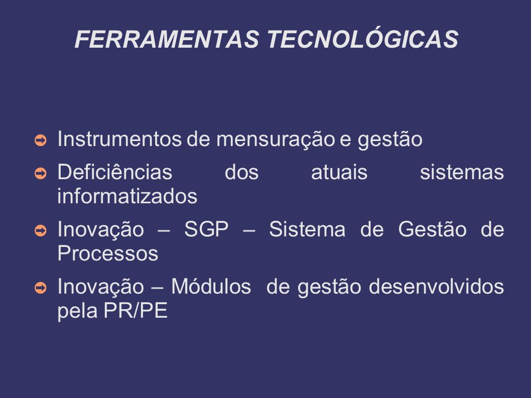 FERRAMENTAS TECNOLÓGICAS Instrumentos de mensuração e gestão Deficiências dos atuais sistemas informatizados Inovação – SGP – Sistema de Gestão de Processos Inovação – Módulos de gestão desenvolvidos pela PR/PE
