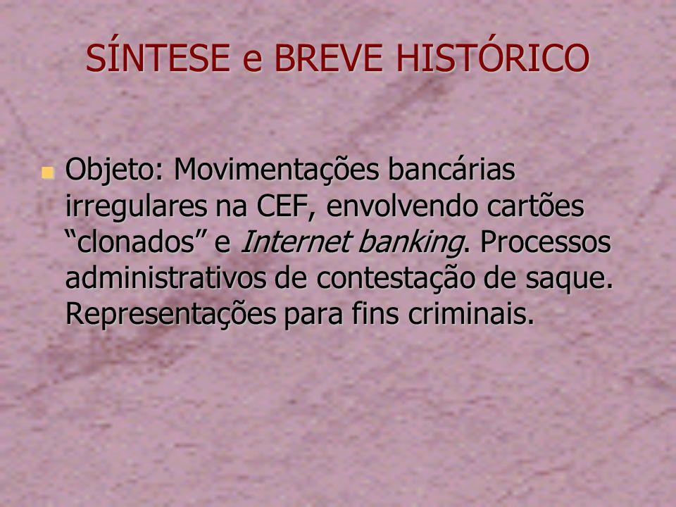SÍNTESE e BREVE HISTÓRICO Objeto: Movimentações bancárias irregulares na CEF, envolvendo cartões clonados e Internet banking.