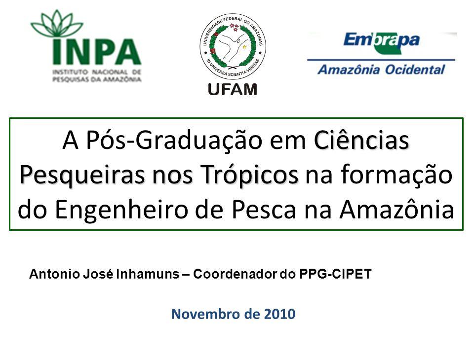 Ciências Pesqueiras nos Trópicos A Pós-Graduação em Ciências Pesqueiras nos Trópicos na formação do Engenheiro de Pesca na Amazônia Novembro de 2010 A