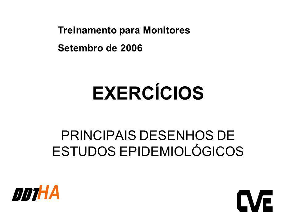 EXERCÍCIOS PRINCIPAIS DESENHOS DE ESTUDOS EPIDEMIOLÓGICOS DDT HA Treinamento para Monitores Setembro de 2006
